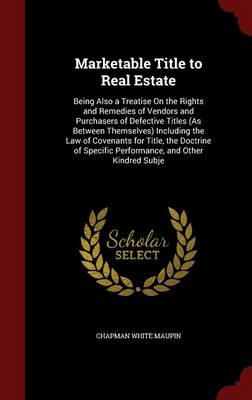 Marketable Title to Real Estate: Being Also a Treatise on the Rights and Remedies of Vendors and Purchasers of Defective Titles (as Between Themselves) Including the Law of Covenants for Title, the Doctrine of Specific Performance, and Other Kindred Subje