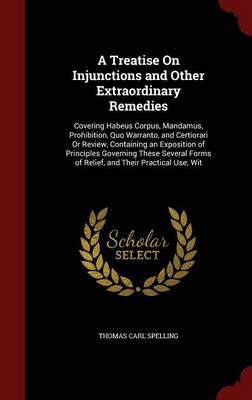 A Treatise on Injunctions and Other Extraordinary Remedies: Covering Habeus Corpus, Mandamus, Prohibition, Quo Warranto, and Certiorari or Review, Containing an Exposition of Principles Governing These Several Forms of Relief, and Their Practical Use; Wit