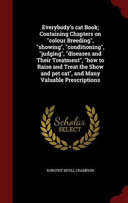 Everybody's Cat Book; Containing Chapters on Colour Breeding, Showing, Conditioning, Judging, Diseases and Their Treatment, How to Raise and Treat the Show and Pet Cat, and Many Valuable Prescriptions