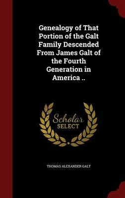 Genealogy of That Portion of the Galt Family Descended from James Galt of the Fourth Generation in America ..