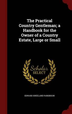 The Practical Country Gentleman; A Handbook for the Owner of a Country Estate, Large or Small