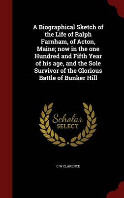 A Biographical Sketch of the Life of Ralph Farnham, of Acton, Maine; Now in the One Hundred and Fifth Year of His Age, and the Sole Survivor of the Glorious Battle of Bunker Hill