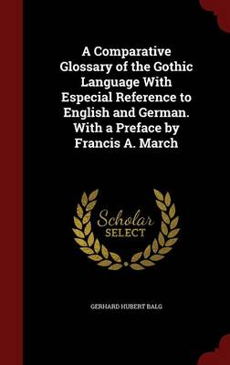 A Comparative Glossary of the Gothic Language with Especial Reference to English and German. with a Preface by Francis A. March