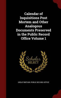 Calendar of Inquisitions Post Mortem and Other Analogous Documents Preserved in the Public Record Office Volume 1