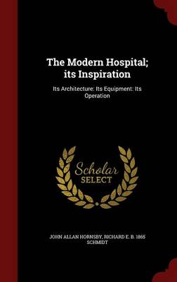 The Modern Hospital; Its Inspiration: Its Architecture: Its Equipment: Its Operation