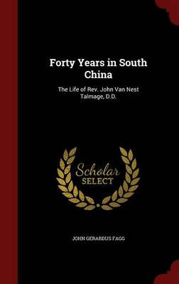 Forty Years in South China: The Life of REV. John Van Nest Talmage D.D.