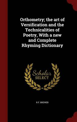 Orthometry; The Art of Versification and the Technicalities of Poetry, with a New and Complete Rhyming Dictionary