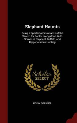 Elephant Haunts: Being a Sportsman's Narrative of the Search for Doctor Livingstone, with Scenes of Elephant, Buffalo, and Hippopotamus Hunting