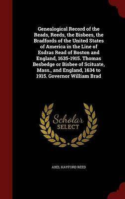 Genealogical Record of the Reads, Reeds, the Bisbees, the Bradfords of the United States of America in the Line of Esdras Read of Boston and England, 1635-1915. Thomas Besbedge or Bisbee of Scituate, Mass., and England, 1634 to 1915. Governor William Brad