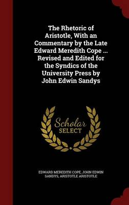 The Rhetoric of Aristotle, with an Commentary by the Late Edward Meredith Cope ... Revised and Edited for the Syndics of the University Press by John Edwin Sandys