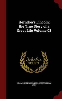 Herndon's Lincoln; The True Story of a Great Life; Volume 03