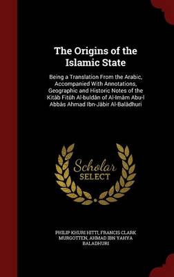 The Origins of the Islamic State: Being a Translation from the Arabic, Accompanied with Annotations, Geographic and Historic Notes of the Kitab Fituh Al-Buldan of Al-Imam Abu-L Abbas Ahmad Ibn-Jabir Al-Baladhuri