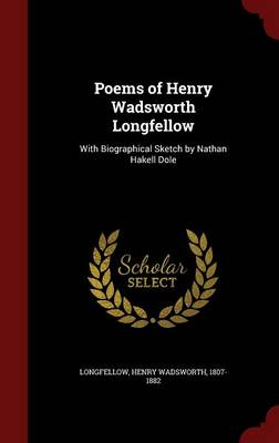 Poems of Henry Wadsworth Longfellow: With Biographical Sketch by Nathan Hakell Dole