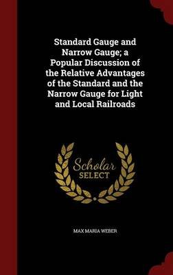 Standard Gauge and Narrow Gauge; A Popular Discussion of the Relative Advantages of the Standard and the Narrow Gauge for Light and Local Railroads