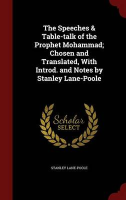 The Speeches & Table-Talk of the Prophet Mohammad; Chosen and Translated, with Introd. and Notes by Stanley Lane-Poole