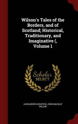 Wilson's Tales of the Borders, and of Scotland; Historical, Traditionary, and Imaginative (, Volume 1