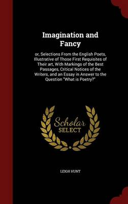 Imagination and Fancy: Or, Selections from the English Poets, Illustrative of Those First Requisites of Their Art, with Markings of the Best Passages, Critical Notices of the Writers, and an Essay in Answer to the Question What Is Poetry?
