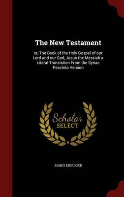The New Testament: Or, the Book of the Holy Gospel of Our Lord and Our God, Jesus the Messiah a Literal Translation from the Syriac Peschito Version