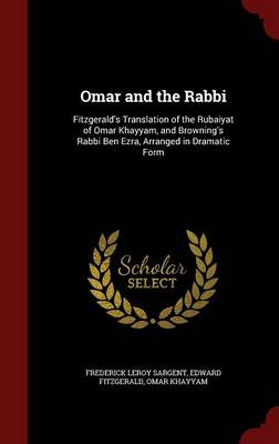 Omar and the Rabbi: Fitzgerald's Translation of the Rubaiyat of Omar Khayyam, and Browning's Rabbi Ben Ezra, Arranged in Dramatic Form