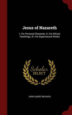 Jesus of Nazareth: I. His Personal Character, II. His Ethical Teachings, III. His Supernatural Works