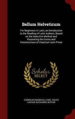 Bellum Helveticum: For Beginners in Latin, an Introduction to the Reading of Latin Authors, Based on the Inductive Method and Illustrating the Forms and Constructions of Classical Latin Prose