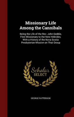 Missionary Life Among the Cannibals: Being the Life of the REV. John Geddie, First Missionary to the New Hebrides, with a History of the Nova Scotia Presbyterian Mission on That Group