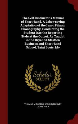 The Self-Instructor's Manual of Short-Hand. a Labor-Saving Adaptation of the Isaac Pitman Phonography, Conducting the Student Into the Reporting Style at the Outset. as Taught in the Bryant & Stratton Business and Short-Hand School, Saint Louis, Mo