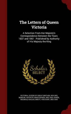 The Letters of Queen Victoria: A Selection from Her Majesty's Correspondence Between the Years 1837 and 1861: Published by Authority of His Majesty the King