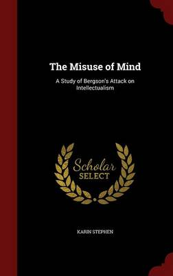 The Misuse of Mind: A Study of Bergson's Attack on Intellectualism