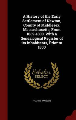 A History of the Early Settlement of Newton, County of Middlesex, Massachusetts, from 1639-1800. with a Genealogical Register of Its Inhabitants, Prior to 1800