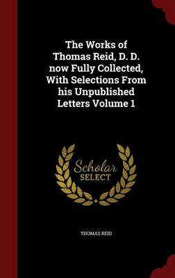 The Works of Thomas Reid, D. D. Now Fully Collected, with Selections from His Unpublished Letters Volume 1