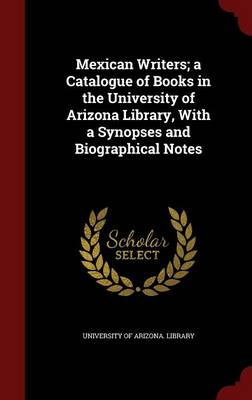 Mexican Writers; A Catalogue of Books in the University of Arizona Library, with a Synopses and Biographical Notes