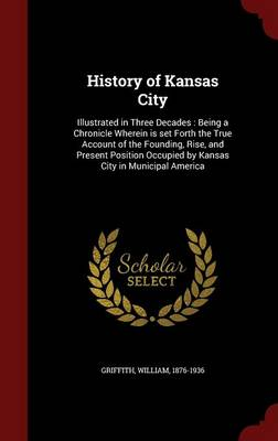 History of Kansas City: Illustrated in Three Decades: Being a Chronicle Wherein Is Set Forth the True Account of the Founding, Rise, and Present Position Occupied by Kansas City in Municipal America