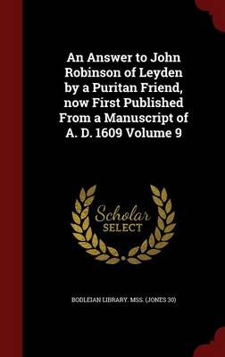 An Answer to John Robinson of Leyden by a Puritan Friend, Now First Published from a Manuscript of A. D. 1609; Volume 9