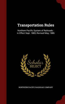 Transportation Rules: Northern Pacific System of Railroads: In Effect Sept. 1883, Revised May, 1886