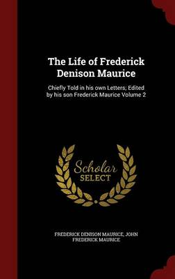 The Life of Frederick Denison Maurice: Chiefly Told in His Own Letters; Edited by His Son Frederick Maurice Volume 2