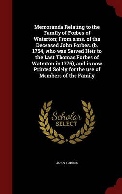 Memoranda Relating to the Family of Forbes of Waterton; From a Ms. of the Deceased John Forbes. (B. 1754, Who Was Served Heir to the Last Thomas Forbes of Waterton in 1775), and Is Now Printed Solely for the Use of Members of the Family