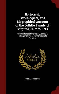 Historical, Genealogical, and Biographical Account of the Jolliffe Family of Virginia, 1652 to 1893: Also Sketches of the Neill's, Janney's, Hollingsworth's, and Other Cognate Families