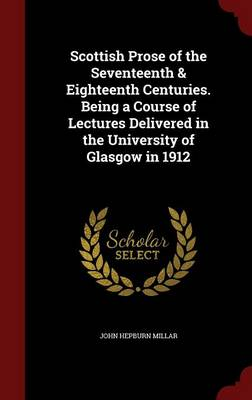 Scottish Prose of the Seventeenth & Eighteenth Centuries. Being a Course of Lectures Delivered in the University of Glasgow in 1912