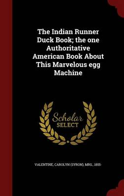 The Indian Runner Duck Book; The One Authoritative American Book about This Marvelous Egg Machine