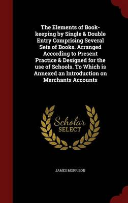 The Elements of Book-Keeping by Single & Double Entry Comprising Several Sets of Books. Arranged According to Present Practice & Designed for the Use of Schools. to Which Is Annexed an Introduction on Merchants Accounts