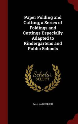 Paper Folding and Cutting; A Series of Foldings and Cuttings Especially Adapted to Kindergartens and Public Schools