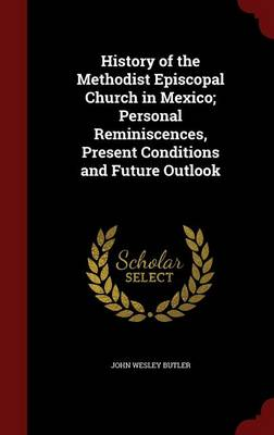 History of the Methodist Episcopal Church in Mexico; Personal Reminiscences, Present Conditions and Future Outlook