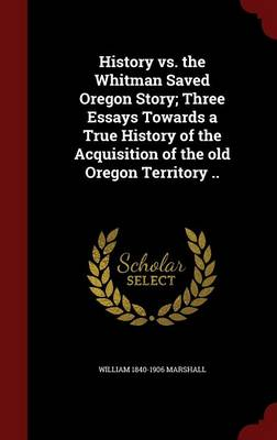 History vs. the Whitman Saved Oregon Story; Three Essays Towards a True History of the Acquisition of the Old Oregon Territory ..