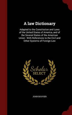 A Law Dictionary: Adapted to the Constitution and Laws of the United States of America, and of the Several States of the American Union: With References to the Civil and Other Systems of Foreign Law