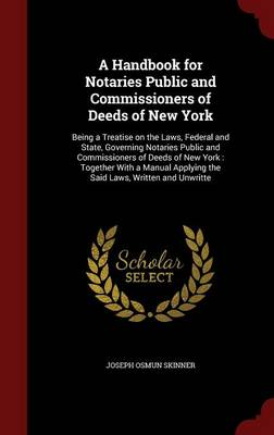 A Handbook for Notaries Public and Commissioners of Deeds of New York: Being a Treatise on the Laws, Federal and State, Governing Notaries Public and Commissioners of Deeds of New York: Together with a Manual Applying the Said Laws, Written and Unwritte