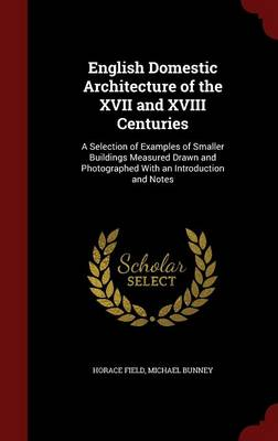 English Domestic Architecture of the XVII and XVIII Centuries: A Selection of Examples of Smaller Buildings Measured Drawn and Photographed with an Introduction and Notes