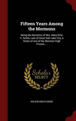 Fifteen Years Among the Mormons: Being the Narrative of Mrs. Mary Ettie V. Smith, Late of Great Salt Lake City, a Sister of One of the Mormon High Priests ...