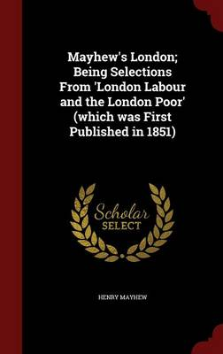 Mayhew's London; Being Selections from 'London Labour and the London Poor' (Which Was First Published in 1851)