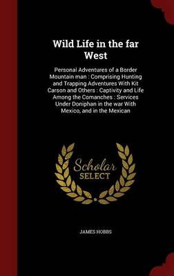 Wild Life in the Far West: Personal Adventures of a Border Mountain Man: Comprising Hunting and Trapping Adventures with Kit Carson and Others: Captivity and Life Among the Comanches: Services Under Doniphan in the War with Mexico, and in the Mexican